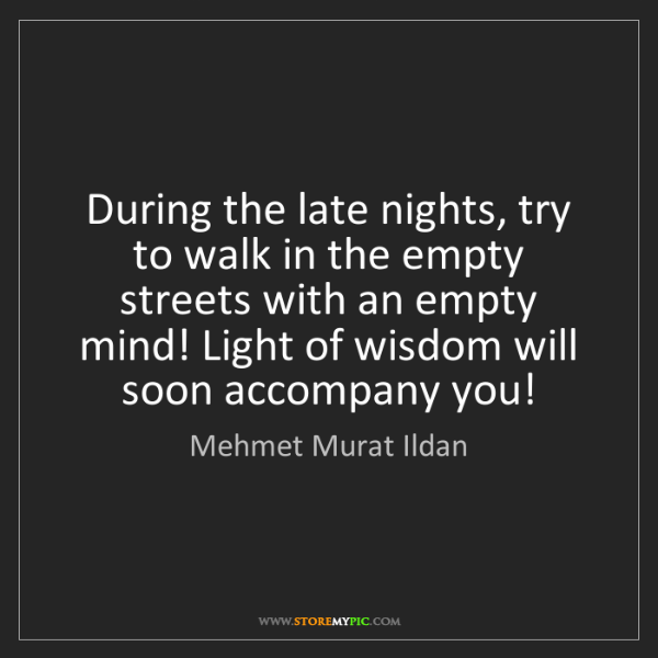Mehmet Murat Ildan: During the late nights, try to walk in the empty streets...