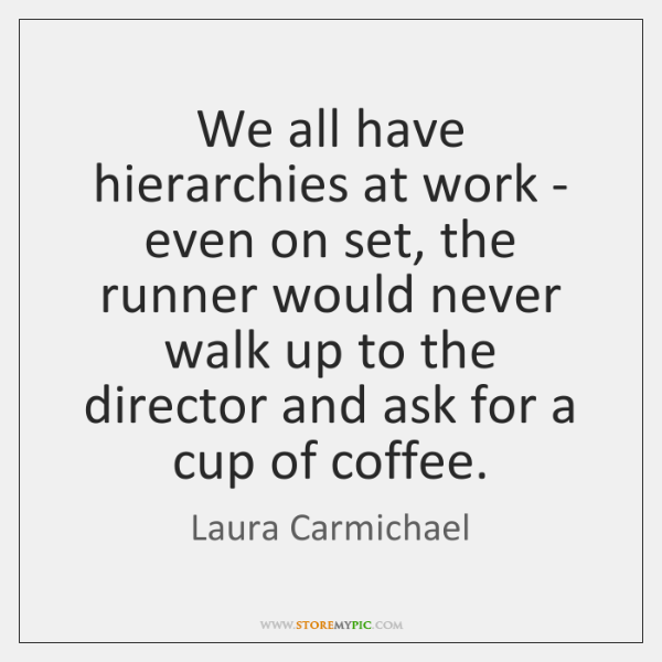 We all have hierarchies at work - even on set, the runner ...