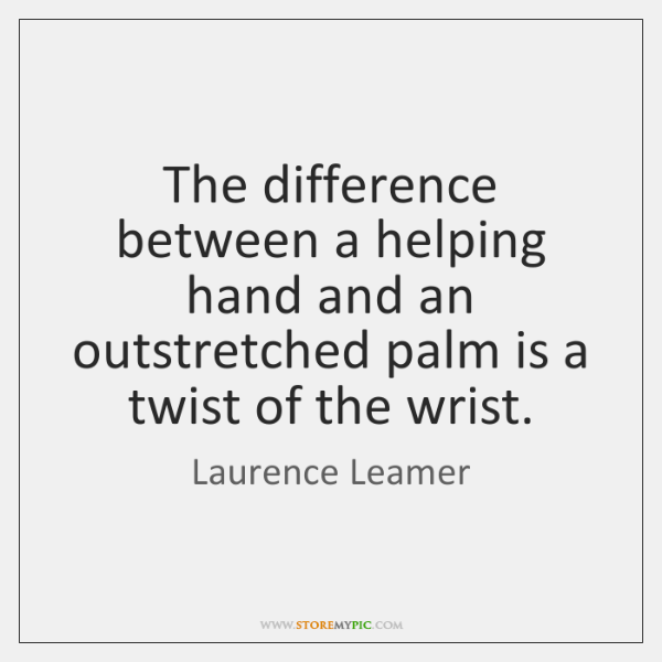 The difference between a helping hand and an outstretched palm is a ...