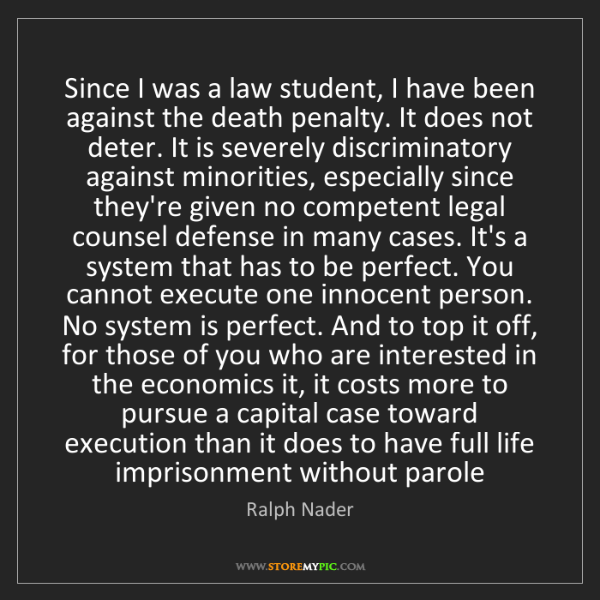 Ralph Nader: Since I was a law student, I have been against the death...