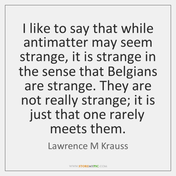 I like to say that while antimatter may seem strange, it is ...