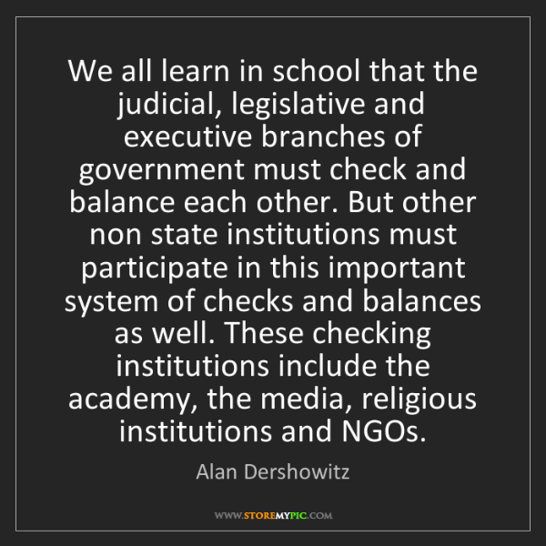Alan Dershowitz: We all learn in school that the judicial, legislative...