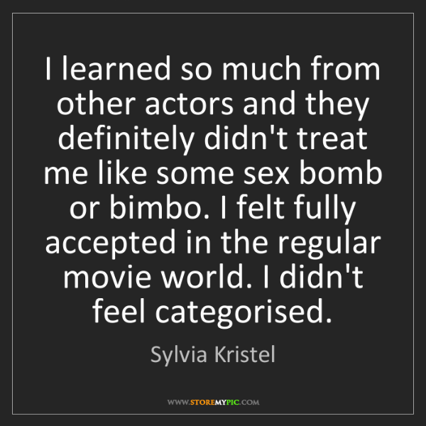 Sylvia Kristel: I learned so much from other actors and they definitely...
