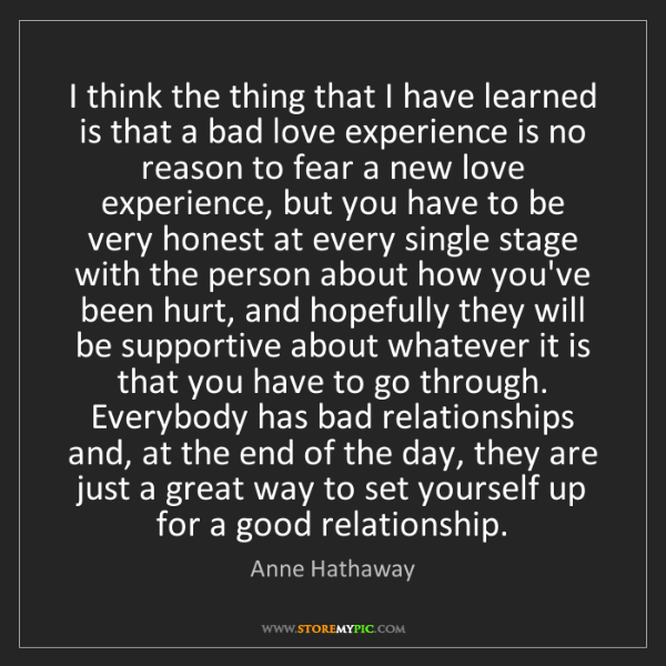 Anne Hathaway: I think the thing that I have learned is that a bad love...