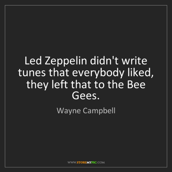 Wayne Campbell: Led Zeppelin didn't write tunes that everybody liked,...