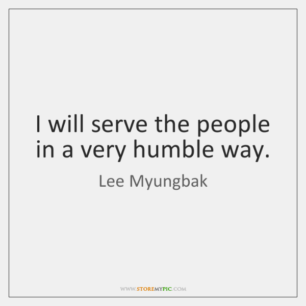 I will serve the people in a very humble way.