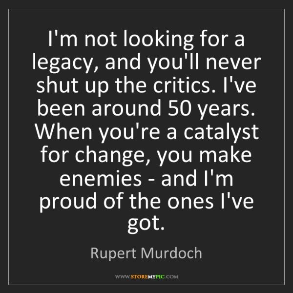 Rupert Murdoch: I'm not looking for a legacy, and you'll never shut up...