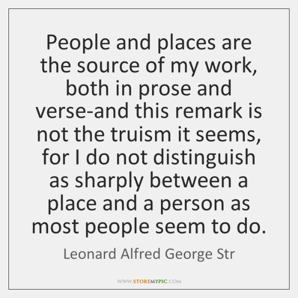 People and places are the source of my work, both in prose ...