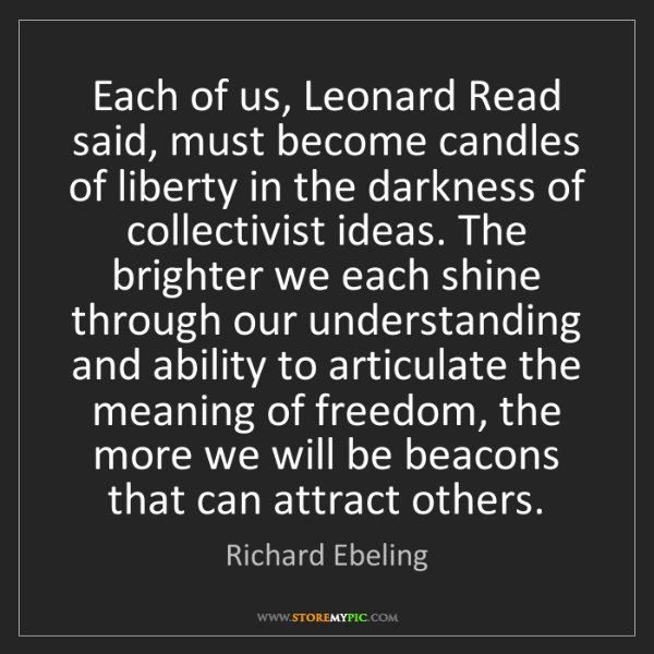 Richard Ebeling: Each of us, Leonard Read said, must become candles of...