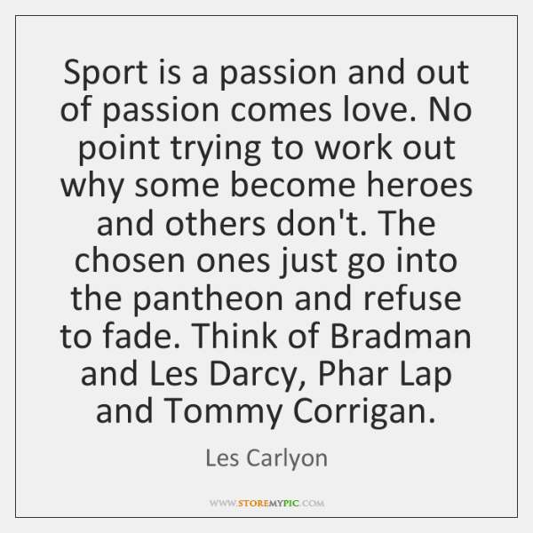 Sport is a passion and out of passion comes love. No point ...