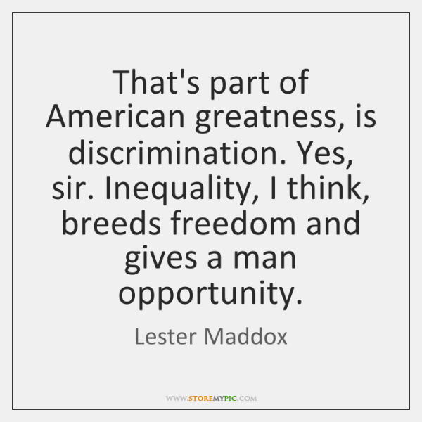 That's part of American greatness, is discrimination. Yes, sir. Inequality, I think, ...