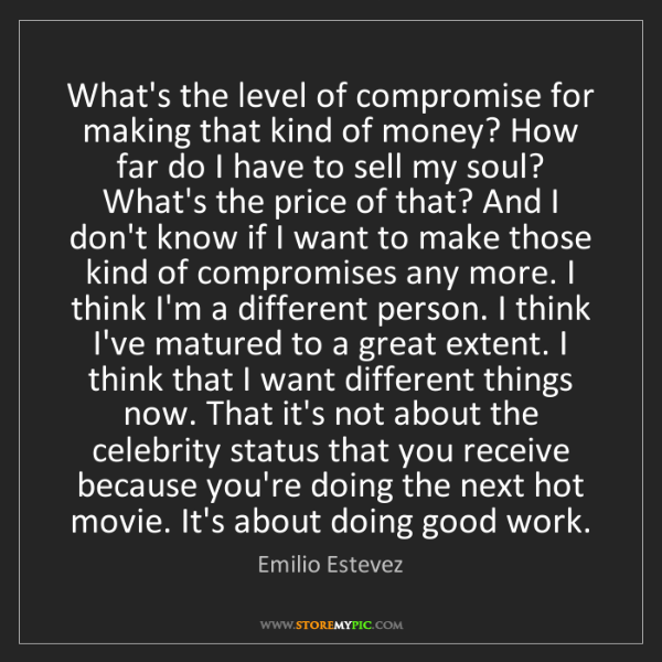 Emilio Estevez: What's the level of compromise for making that kind of...