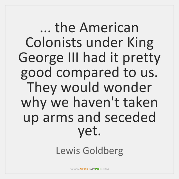 ... the American Colonists under King George III had it pretty good compared ...