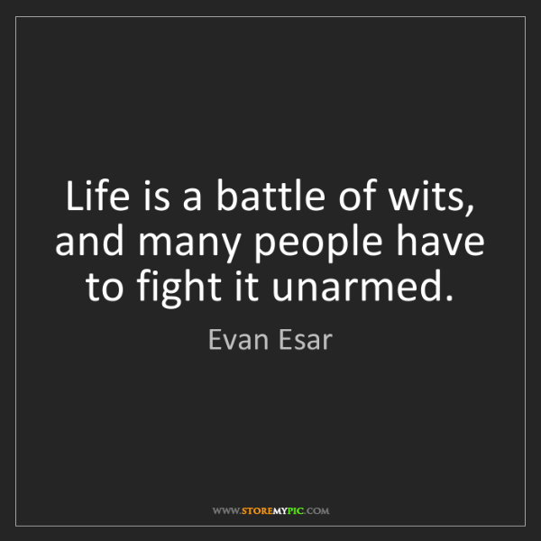 Evan Esar: Life is a battle of wits, and many people have to fight...