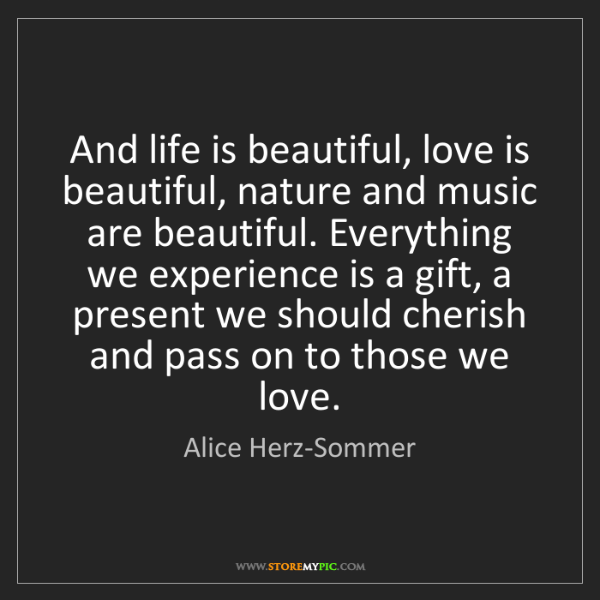 Alice Herz-Sommer: And life is beautiful, love is beautiful, nature and...