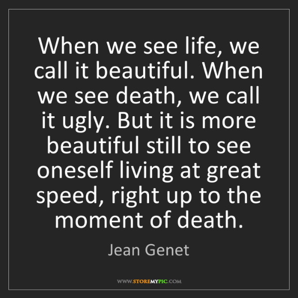 Jean Genet: When we see life, we call it beautiful. When we see death,...