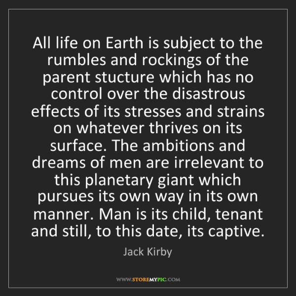 Jack Kirby: All life on Earth is subject to the rumbles and rockings...