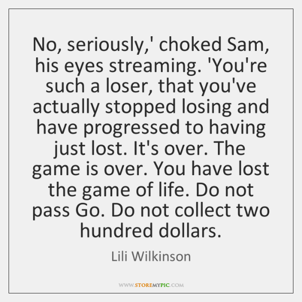 No, seriously,' choked Sam, his eyes streaming. 'You're such a loser, ...