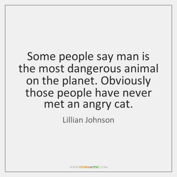 Some people say man is the most dangerous animal on the planet. ...
