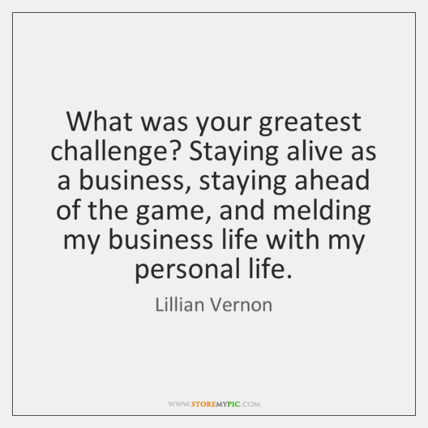 What was your greatest challenge? Staying alive as a business, staying ahead ...