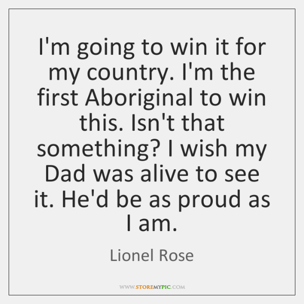 I'm going to win it for my country. I'm the first Aboriginal ...