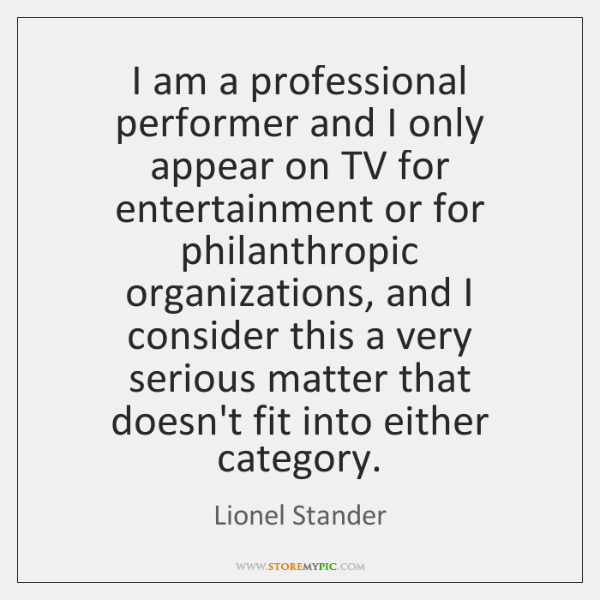 I am a professional performer and I only appear on TV for ...