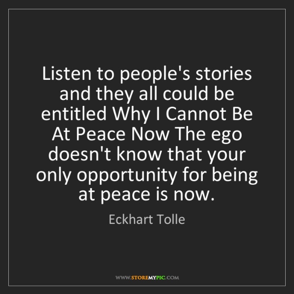 Eckhart Tolle: Listen to people's stories and they all could be entitled...