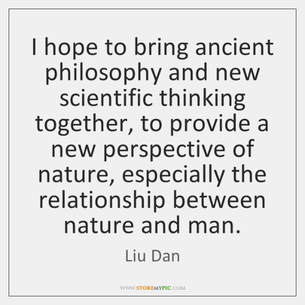 I hope to bring ancient philosophy and new scientific thinking together, to ...