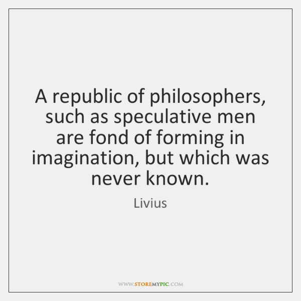 A republic of philosophers, such as speculative men are fond of forming ...