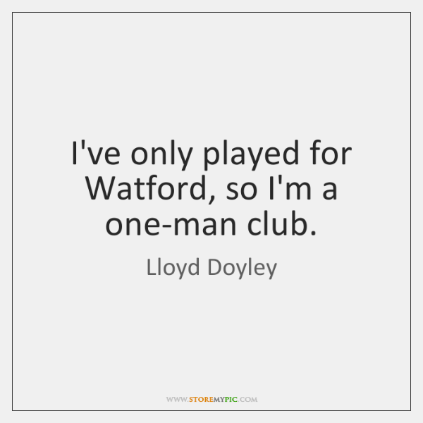 I've only played for Watford, so I'm a one-man club.