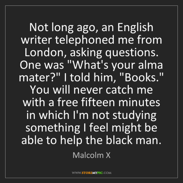 Malcolm X: Not long ago, an English writer telephoned me from London,...