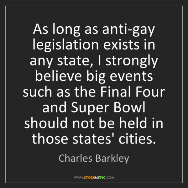 Charles Barkley: As long as anti-gay legislation exists in any state,...