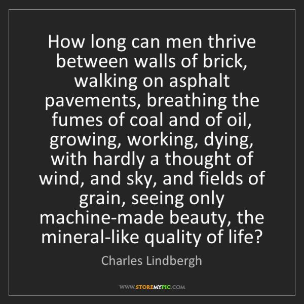 Charles Lindbergh: How long can men thrive between walls of brick, walking...