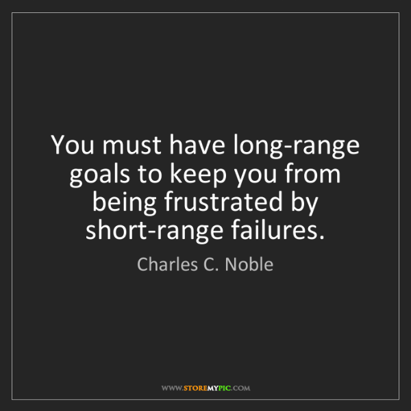 Charles C. Noble: You must have long-range goals to keep you from being...