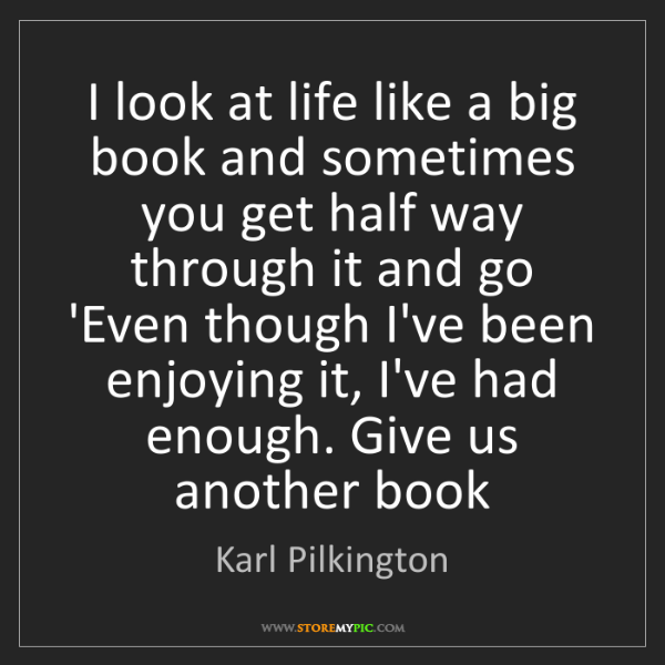 Karl Pilkington: I look at life like a big book and sometimes you get...