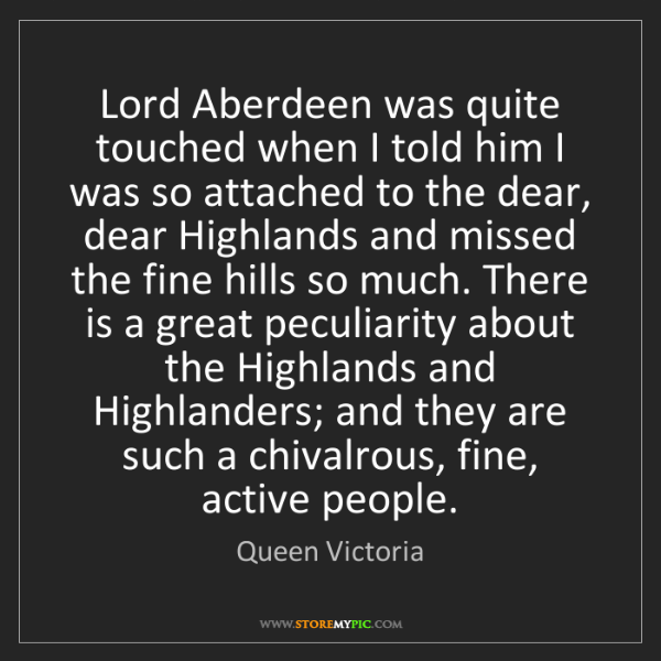 Queen Victoria: Lord Aberdeen was quite touched when I told him I was...