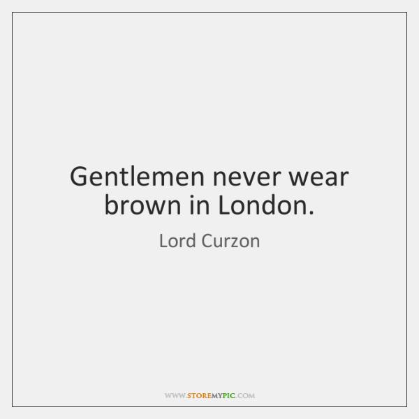 Gentlemen never wear brown in London.
