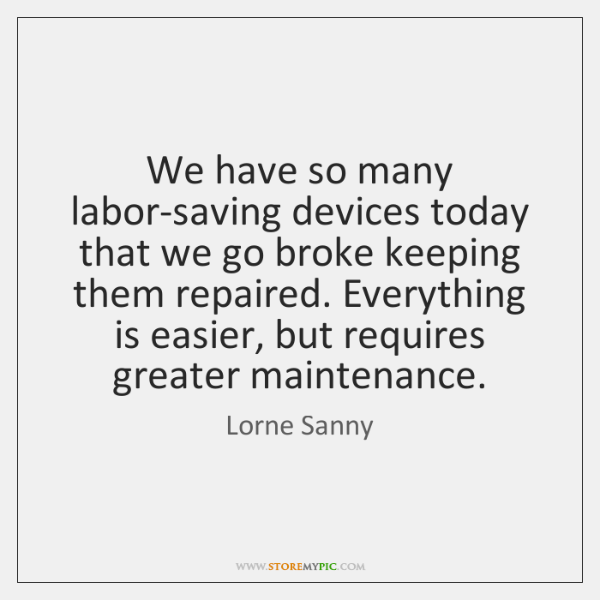 We have so many labor-saving devices today that we go broke keeping ...