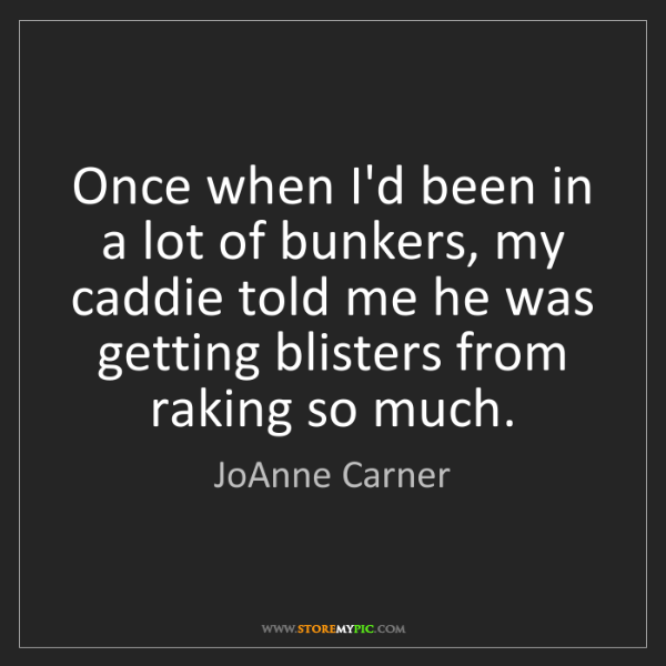 JoAnne Carner: Once when I'd been in a lot of bunkers, my caddie told...