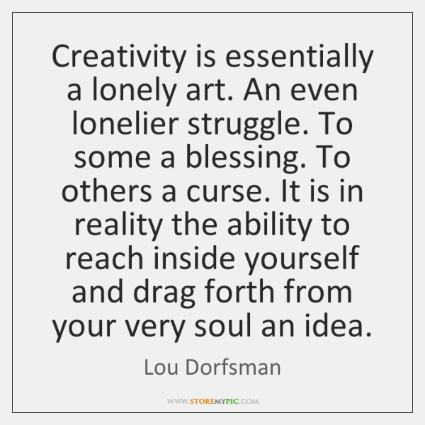 Creativity is essentially a lonely art. An even lonelier struggle. To some ...
