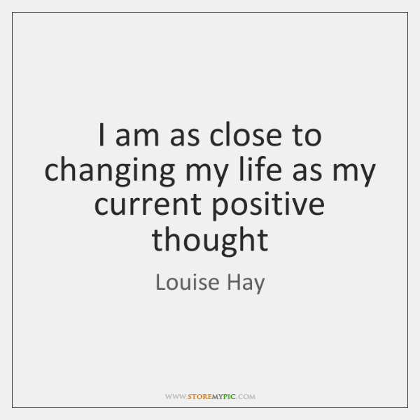 I am as close to changing my life as my current positive ...
