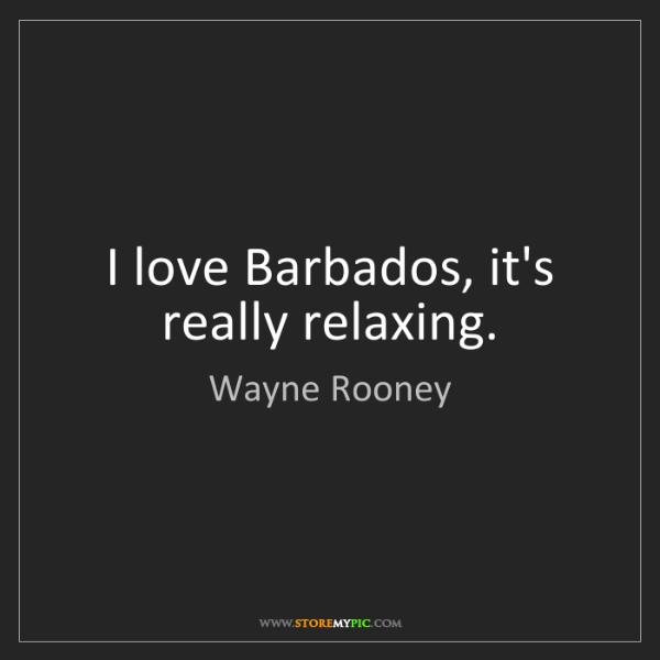 Wayne Rooney: I love Barbados, it's really relaxing.