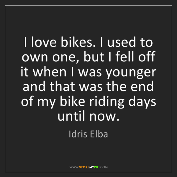 Idris Elba: I love bikes. I used to own one, but I fell off it when...