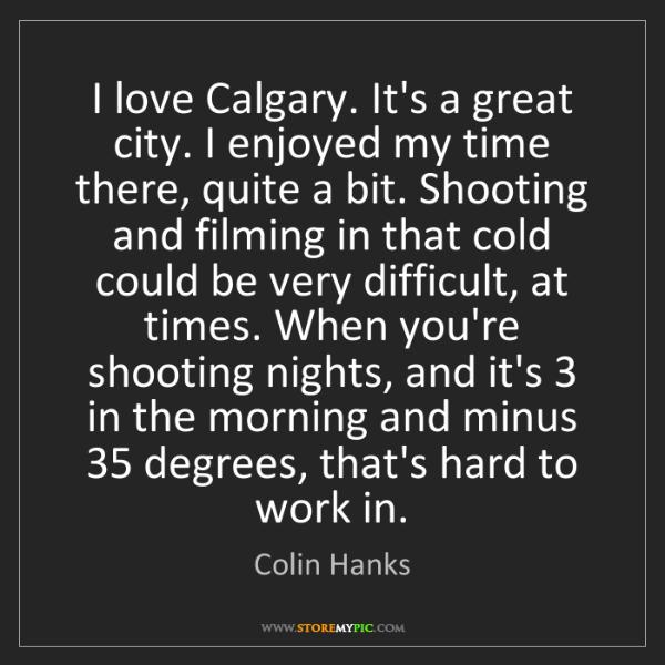 Colin Hanks: I love Calgary. It's a great city. I enjoyed my time...
