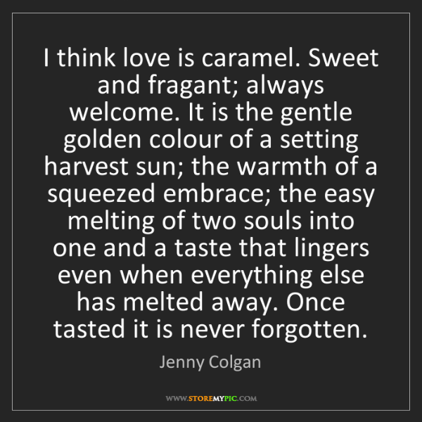 Jenny Colgan: I think love is caramel. Sweet and fragant; always welcome....