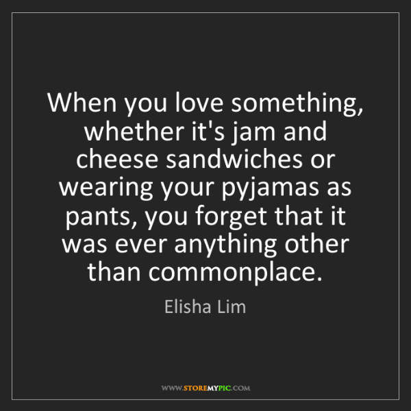 Elisha Lim: When you love something, whether it's jam and cheese...