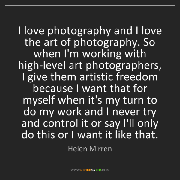 Helen Mirren: I love photography and I love the art of photography....