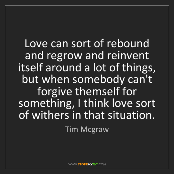 Tim Mcgraw: Love can sort of rebound and regrow and reinvent itself...