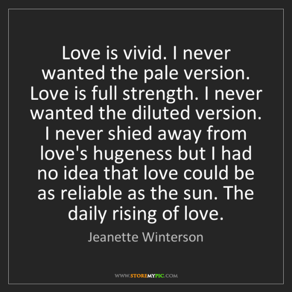 Jeanette Winterson: Love is vivid. I never wanted the pale version. Love...