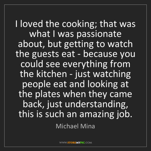 Michael Mina: I loved the cooking; that was what I was passionate about,...